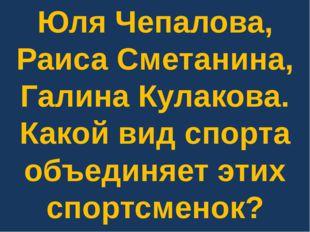 Юля Чепалова, Раиса Сметанина, Галина Кулакова. Какой вид спорта объединяет э