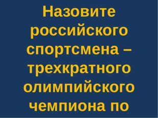 Назовите российского спортсмена – трехкратного олимпийского чемпиона по вольн