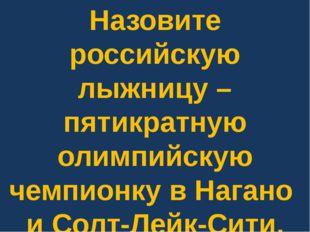 Назовите российскую лыжницу – пятикратную олимпийскую чемпионку в Нагано и Со