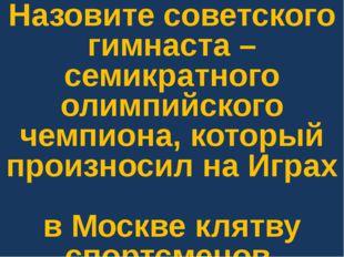 Назовите советского гимнаста – семикратного олимпийского чемпиона, который пр