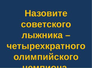 Назовите советского лыжника – четырехкратного олимпийского чемпиона.