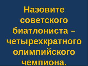 Назовите советского биатлониста – четырехкратного олимпийского чемпиона.