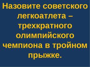 Назовите советского легкоатлета – трехкратного олимпийского чемпиона в тройно