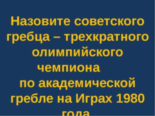 Назовите советского гребца – трехкратного олимпийского чемпиона по академичес