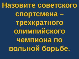 Назовите советского спортсмена – трехкратного олимпийского чемпиона по вольно