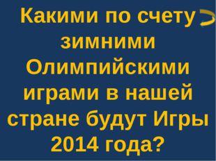 Какими по счету зимними Олимпийскими играми в нашей стране будут Игры 2014 го