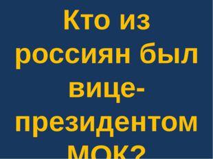 Кто из россиян был вице-президентом МОК?