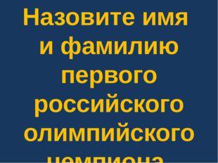 Назовите имя и фамилию первого российского олимпийского чемпиона.