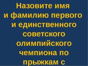 Назовите имя и фамилию первого и единственного советского олимпийского чемпио