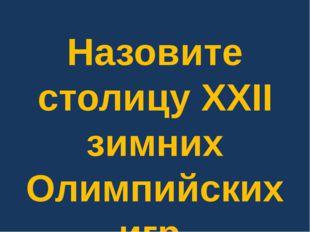 Назовите столицу XXII зимних Олимпийских игр.
