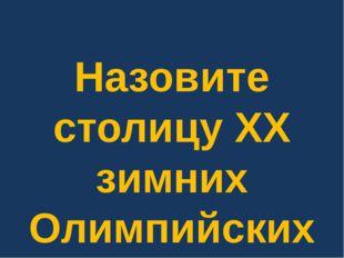 Назовите столицу XX зимних Олимпийских игр.