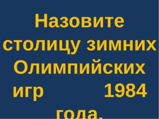 Назовите столицу зимних Олимпийских игр 1984 года.
