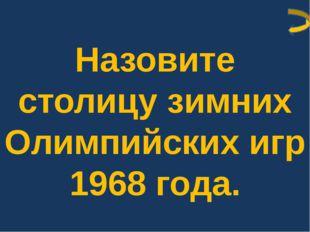 Назовите столицу зимних Олимпийских игр 1968 года.