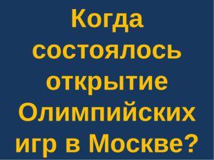 Когда состоялось открытие Олимпийских игр в Москве?