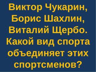 Виктор Чукарин, Борис Шахлин, Виталий Щербо. Какой вид спорта объединяет этих