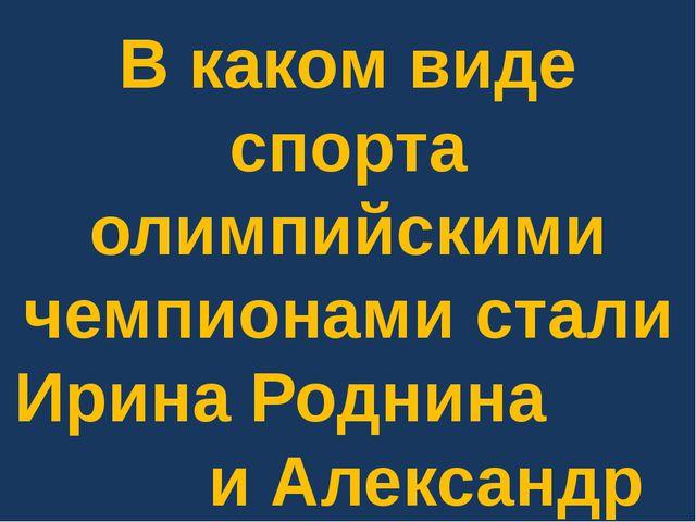 В каком виде спорта олимпийскими чемпионами стали Ирина Роднина и Александр З...