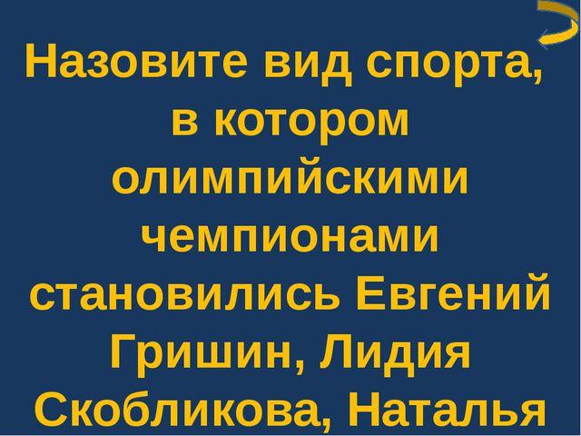 Назовите вид спорта, в котором олимпийскими чемпионами становились Евгений Гр...