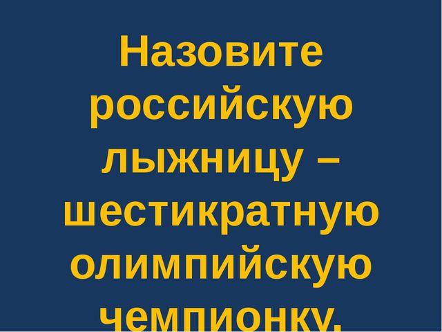 Назовите российскую лыжницу – шестикратную олимпийскую чемпионку.