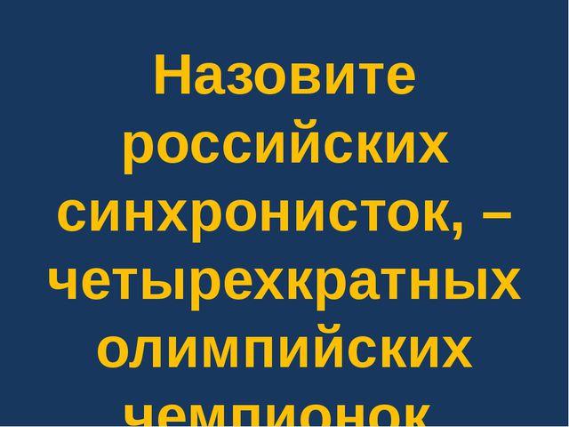 Назовите российских синхронисток, – четырехкратных олимпийских чемпионок.
