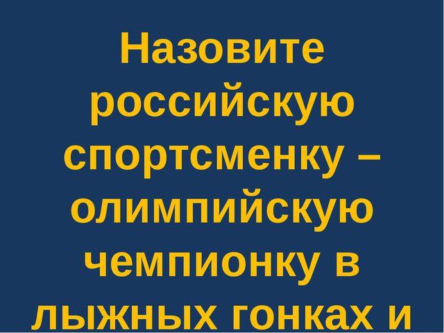 Назовите российскую спортсменку – олимпийскую чемпионку в лыжных гонках и биа...