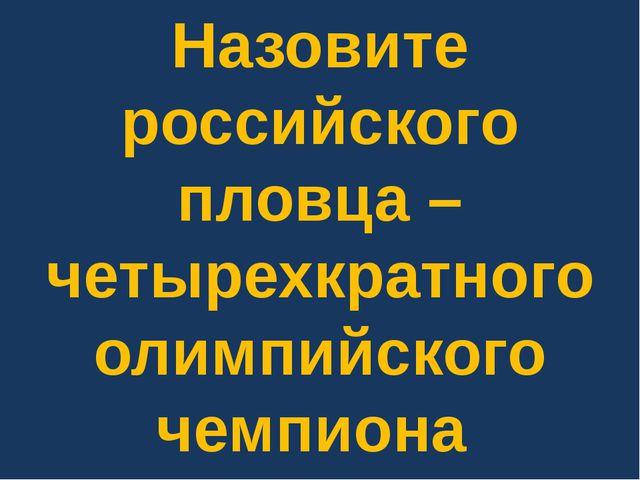 Назовите российского пловца – четырехкратного олимпийского чемпиона по плаван...