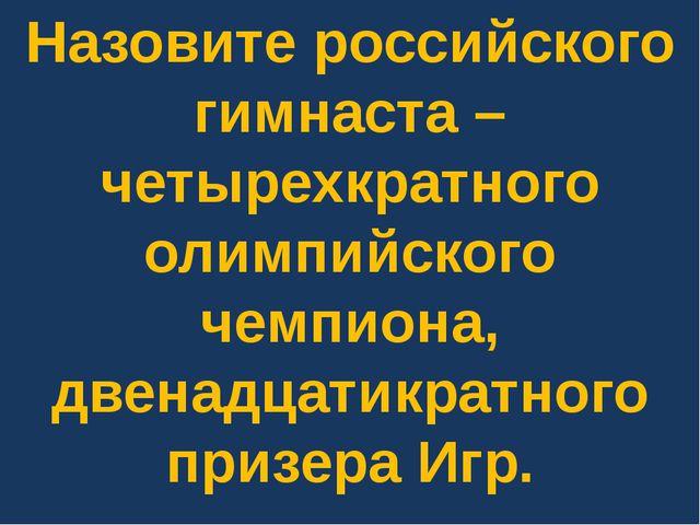 Назовите российского гимнаста – четырехкратного олимпийского чемпиона, двенад...