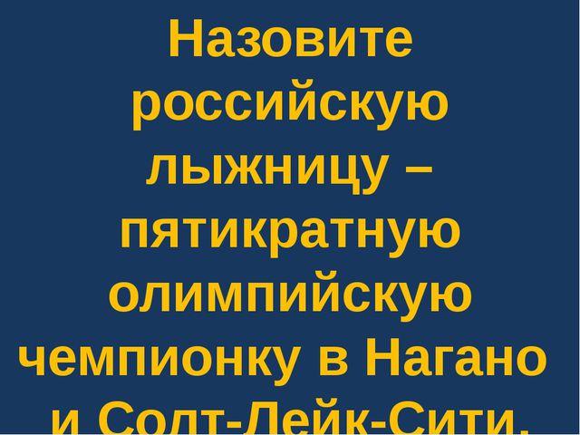 Назовите российскую лыжницу – пятикратную олимпийскую чемпионку в Нагано и Со...