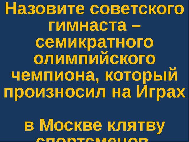 Назовите советского гимнаста – семикратного олимпийского чемпиона, который пр...