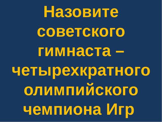 Назовите советского гимнаста – четырехкратного олимпийского чемпиона Игр 1988...