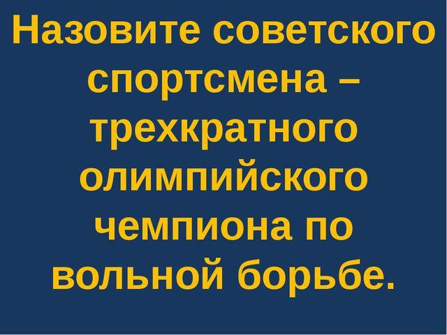 Назовите советского спортсмена – трехкратного олимпийского чемпиона по вольно...