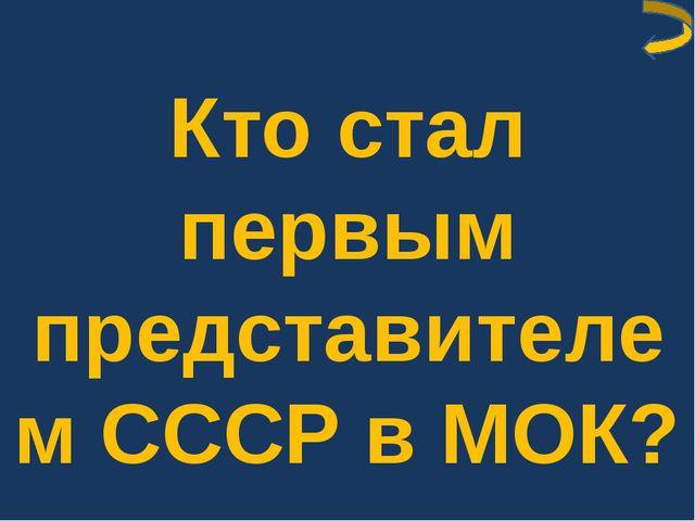 Кто стал первым представителем СССР в МОК?