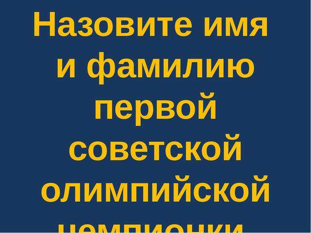 Назовите имя и фамилию первой советской олимпийской чемпионки.