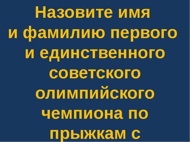Назовите имя и фамилию первого и единственного советского олимпийского чемпио...