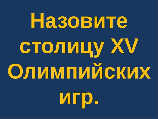 Назовите столицу XV Олимпийских игр.