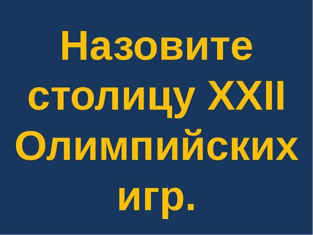 Назовите столицу XXII Олимпийских игр.