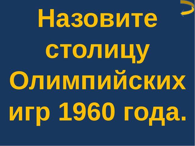Назовите столицу Олимпийских игр 1960 года.
