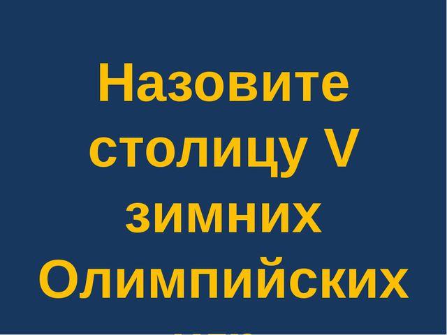 Назовите столицу V зимних Олимпийских игр.