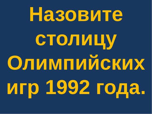 Назовите столицу Олимпийских игр 1992 года.