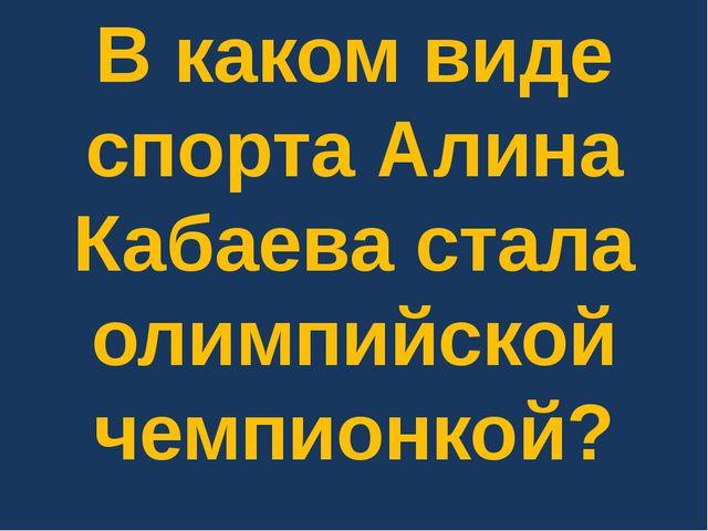 В каком виде спорта Алина Кабаева стала олимпийской чемпионкой?
