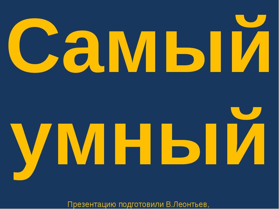 Самый умный Презентацию подготовили В.Леонтьев, А.Машковцев