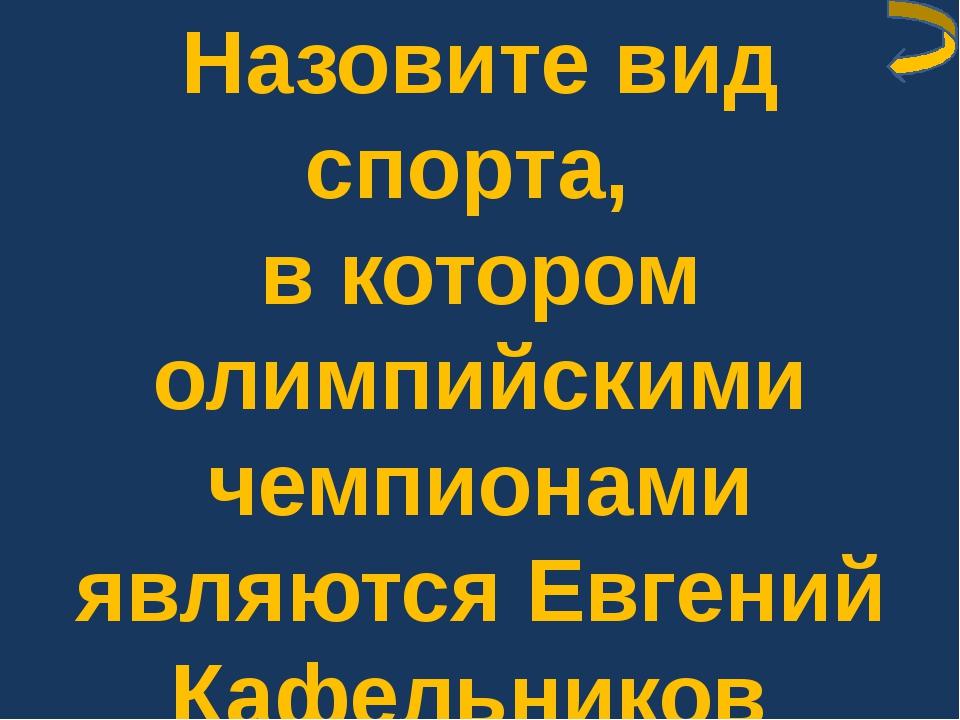 Назовите вид спорта, в котором олимпийскими чемпионами являются Евгений Кафел...