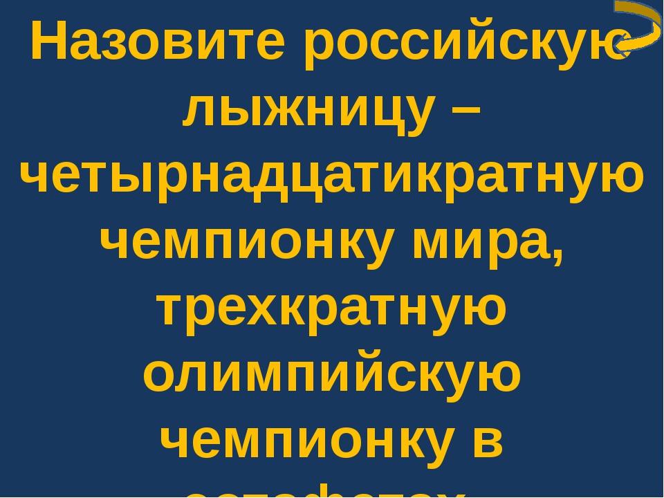 Назовите российскую лыжницу – четырнадцатикратную чемпионку мира, трехкратную...