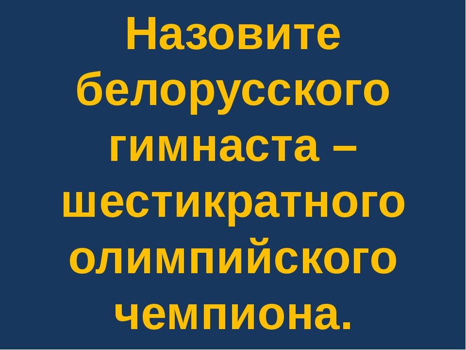 Назовите белорусского гимнаста – шестикратного олимпийского чемпиона.