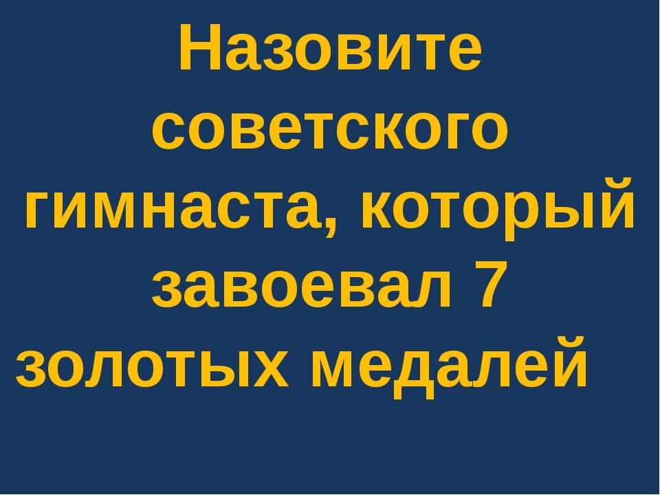 Назовите советского гимнаста, который завоевал 7 золотых медалей на Играх 195...