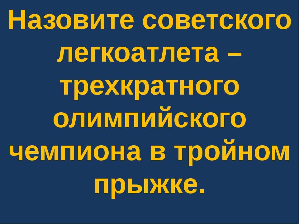 Назовите советского легкоатлета – трехкратного олимпийского чемпиона в тройно...