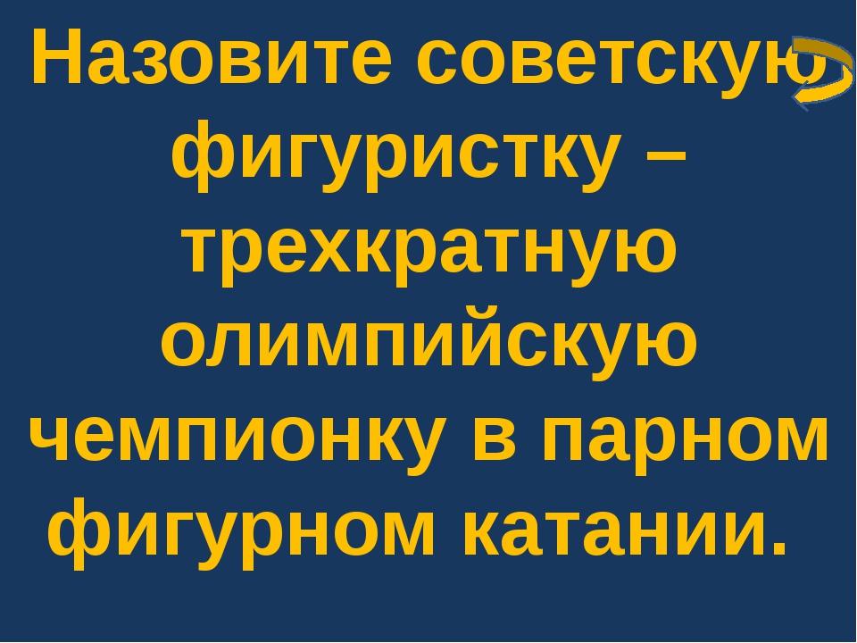 Назовите советскую фигуристку – трехкратную олимпийскую чемпионку в парном фи...