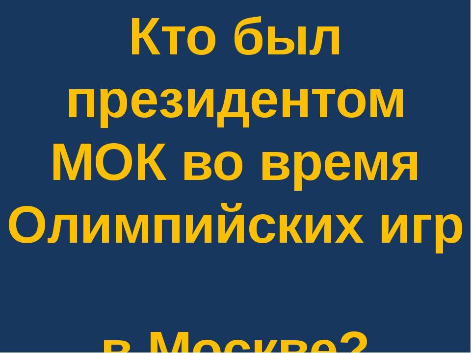 Кто был президентом МОК во время Олимпийских игр в Москве?