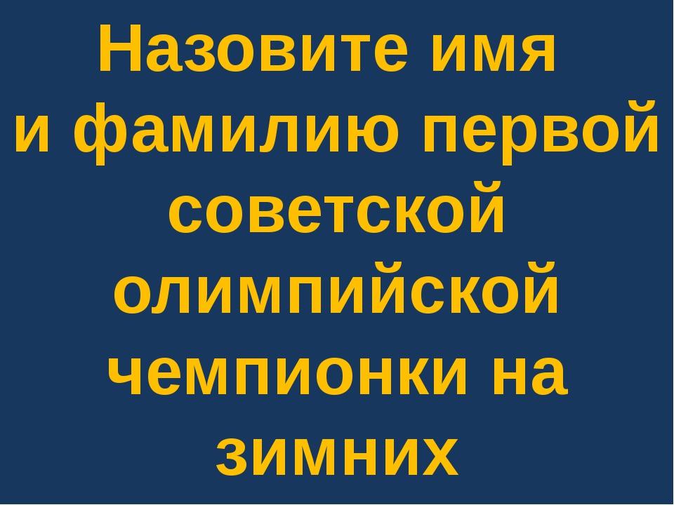 Назовите имя и фамилию первой советской олимпийской чемпионки на зимних Олимп...