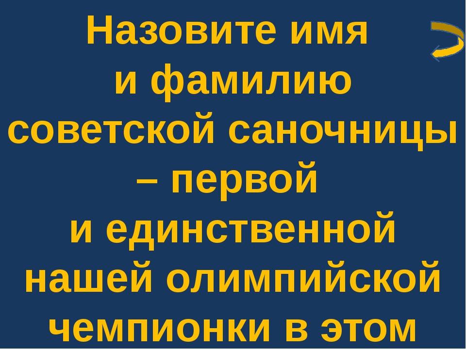 Назовите имя и фамилию советской саночницы – первой и единственной нашей олим...