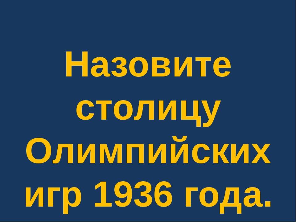 Назовите столицу Олимпийских игр 1936 года.